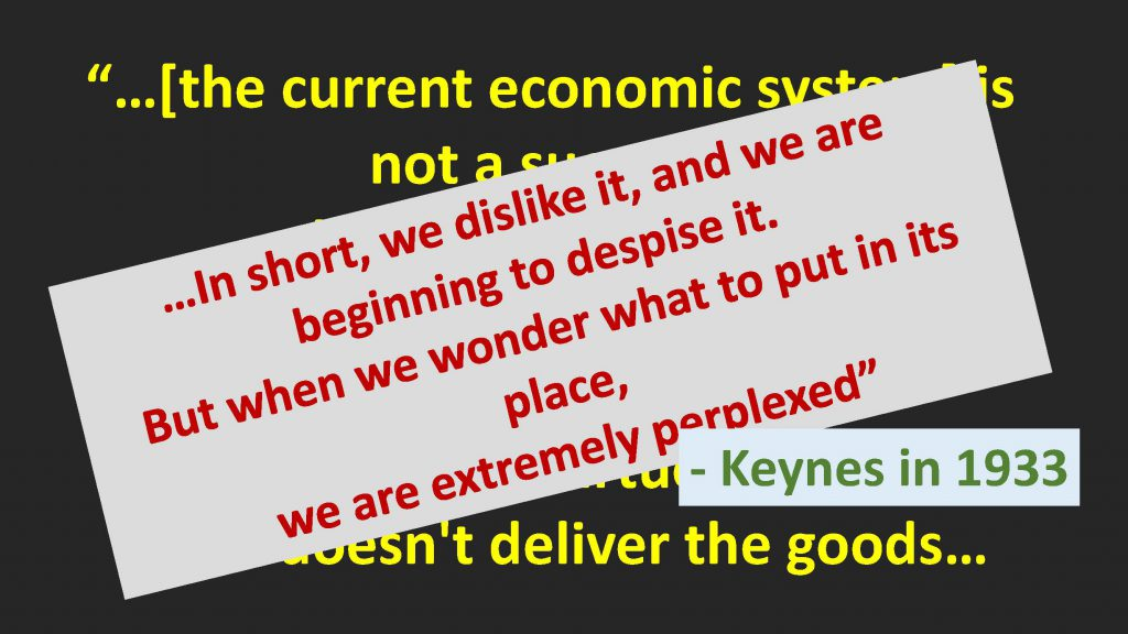 "Quote from John Maynard Keynes - ""In short we don't like it and we are beginning to despise it. But when we wonder what to put in its place we are extremely perplexed"""